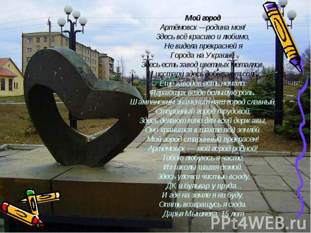 Мой город Артёмовск —родина моя! Здесь всё красиво и любимо, Не видела прекрасней я Города на Украине. Здесь есть завод цветных металлов, И исстари здесь добывают соль. Ещё заводов есть немало, Играющих везде большую роль. Шампанским знаменит наш го…