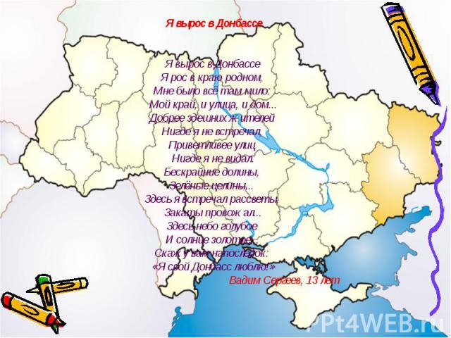 Я вырос в ДонбассеЯ вырос в Донбассе Я рос в краю родном, Мне было всё там мило: Мой край, и улица, и дом...Добрее здешних жителей Нигде я не встречал, Приветливее улиц Нигде я не видал.Бескрайние долины, Зелёные целины... Здесь я встречал рассветы,…