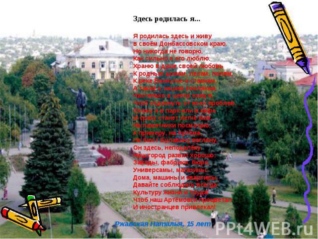 Здесь родилась я... Я родилась здесь и живу в своём Донбассовском краю. Но никогда не говорю, Как сильно я его люблю. Храню в душе своей любовь К родным домам, лесам, полям, К реке Бахмутке и ставкам, А также к нашим землякам. Частенько в центр езжу…