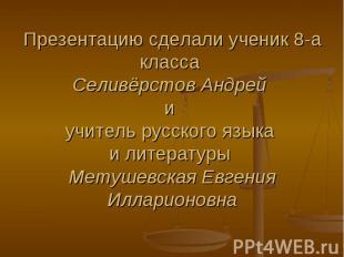 Презентацию сделали ученик 8-а класса Селивёрстов Андрей и учитель русского язык