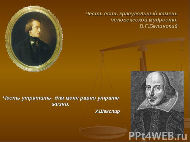 Честь есть краеугольный камень человеческой мудрости.В.Г.Белинский Честь утратить- для меня равно утрате жизни.У.Шекспир