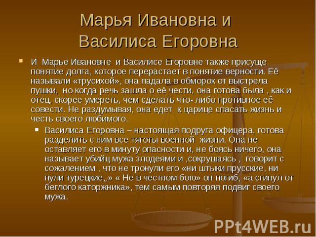 Марья Ивановна и Василиса Егоровна И Марье Ивановне и Василисе Егоровне также присуще понятие долга, которое перерастает в понятие верности. Её называли «трусихой», она падала в обморок от выстрела пушки, но когда речь зашла о её чести, она готова б…