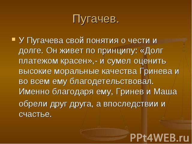 Пугачев. У Пугачева свой понятия о чести и долге. Он живет по принципу: «Долг платежом красен»,- и сумел оценить высокие моральные качества Гринева и во всем ему благодетельствовал. Именно благодаря ему, Гринев и Маша обрели друг друга, а впоследств…