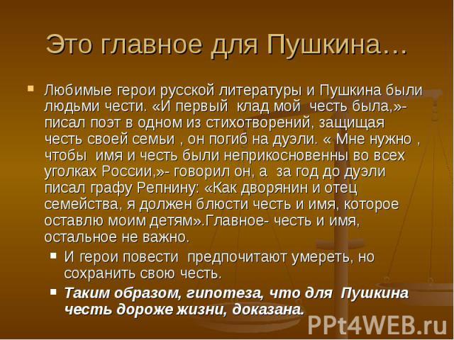 Это главное для Пушкина… Любимые герои русской литературы и Пушкина были людьми чести. «И первый клад мой честь была,»- писал поэт в одном из стихотворений, защищая честь своей семьи , он погиб на дуэли. « Мне нужно , чтобы имя и честь были неприкос…