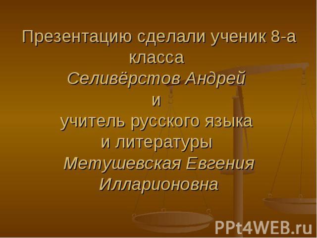 Презентацию сделали ученик 8-а класса Селивёрстов Андрей и учитель русского языка и литературы Метушевская Евгения Илларионовна