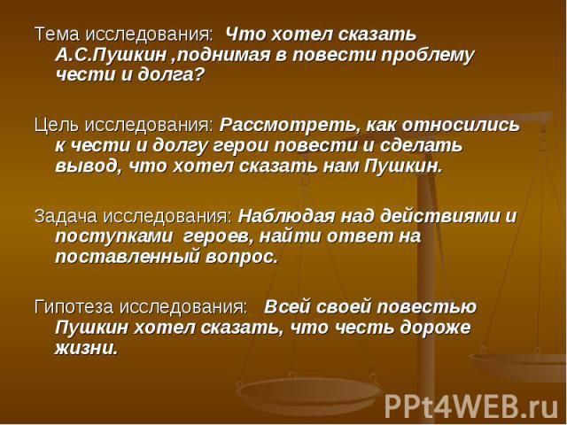 Тема исследования: Что хотел сказать А.С.Пушкин ,поднимая в повести проблему чести и долга? Цель исследования: Рассмотреть, как относились к чести и долгу герои повести и сделать вывод, что хотел сказать нам Пушкин. Задача исследования: Наблюдая над…