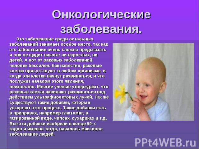 Онкологические заболевания. Это заболевание среди остальных заболеваний занимает особое место, так как это заболевание очень сложно предсказать и оно не щадит никого: ни взрослых, ни детей. А вот от раковых заболеваний человек бессилен. Как известно…