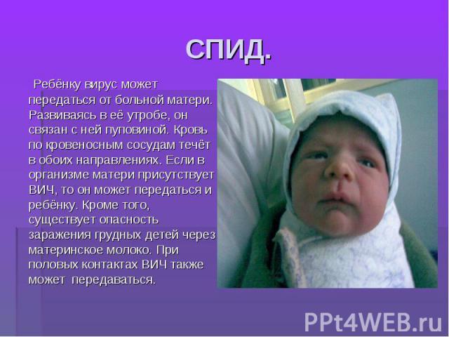 СПИД. Ребёнку вирус может передаться от больной матери. Развиваясь в её утробе, он связан с ней пуповиной. Кровь по кровеносным сосудам течёт в обоих направлениях. Если в организме матери присутствует ВИЧ, то он может передаться и ребёнку. Кроме тог…