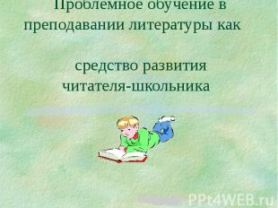 Проблемное обучение в преподавании литературы как средство развития читателя-шко