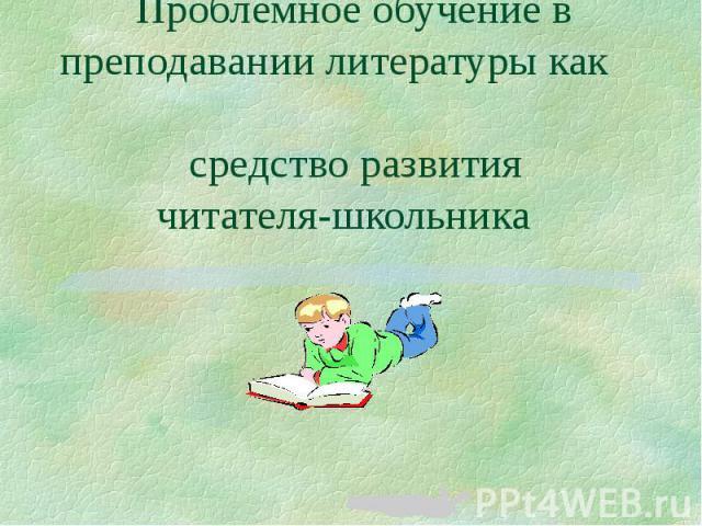 Проблемное обучение в преподавании литературы как средство развития читателя-школьника