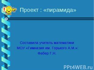 Проект : «пирамида» Составила учитель математики МОУ «Гимназия им. Горького А.М.