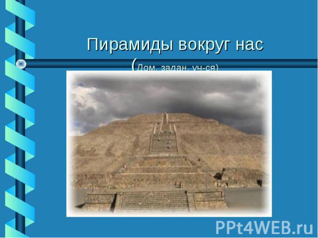 Пирамиды вокруг нас(Дом. задан. уч-ся)