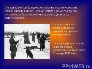 Не зря ефрейтор Завидов считался на заставе одним из самых смелых воинов, незаме
