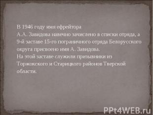 В 1946 году имя ефрейтора А.А. Завидова навечно зачислено в списки отряда, а 9-й