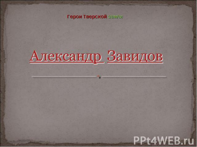 Герои Тверской земли Александр Завидов