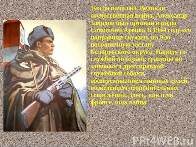 Когда началась Великая отечественная война, Александр Завидов был призван в ряды Советской Армии. В 1944 году его направили служить на 9-ю пограничную заставу Белорусского округа. Наряду со службой по охране границы он занимался дрессировкой служебн…