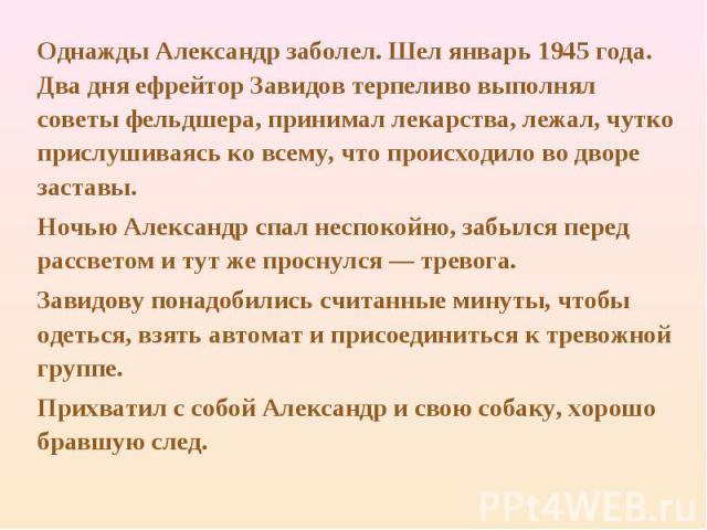 Однажды Александр заболел. Шел январь 1945 года. Два дня ефрейтор Завидов терпеливо выполнял советы фельдшера, принимал лекарства, лежал, чутко прислушиваясь ко всему, что происходило во дворе заставы. Ночью Александр спал неспокойно, забылся перед …