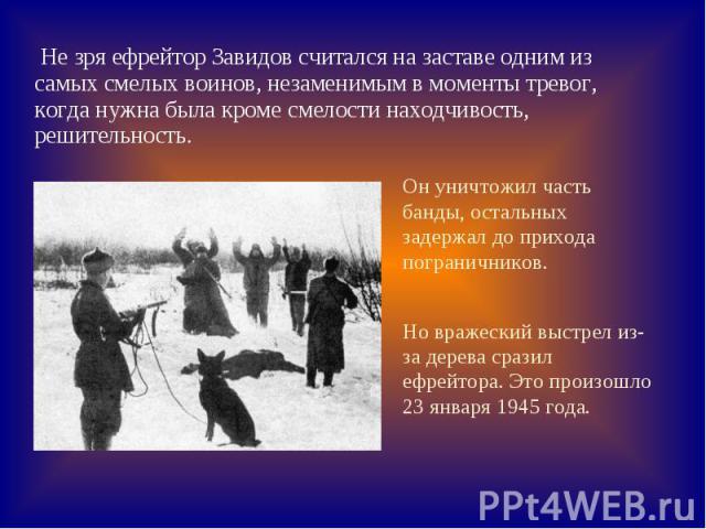 Не зря ефрейтор Завидов считался на заставе одним из самых смелых воинов, незаменимым в моменты тревог, когда нужна была кроме смелости находчивость, решительность. Он уничтожил часть банды, остальных задержал до прихода пограничников. Но вражеский …