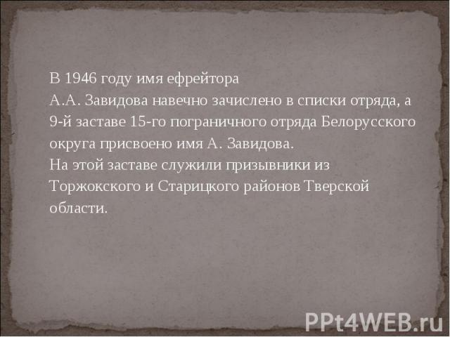 В 1946 году имя ефрейтора А.А. Завидова навечно зачислено в списки отряда, а 9-й заставе 15-го пограничного отряда Белорусского округа присвоено имя А. Завидова.На этой заставе служили призывники из Торжокского и Старицкого районов Тверской области.