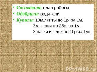 Составили: план работыОдобрили: родителиКупили: 10м.ленты по 1р. за 1м. 3м. ткан
