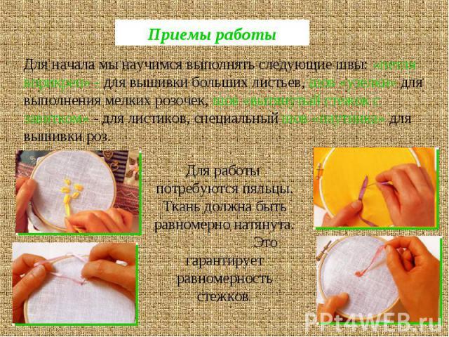 Приемы работыДля начала мы научимся выполнять следующие швы: «петля вприкреп» - для вышивки больших листьев, шов «узелки» для выполнения мелких розочек, шов «вытянутый стежок с завитком» - для листиков, специальный шов «паутинка» для вышивки роз.Для…