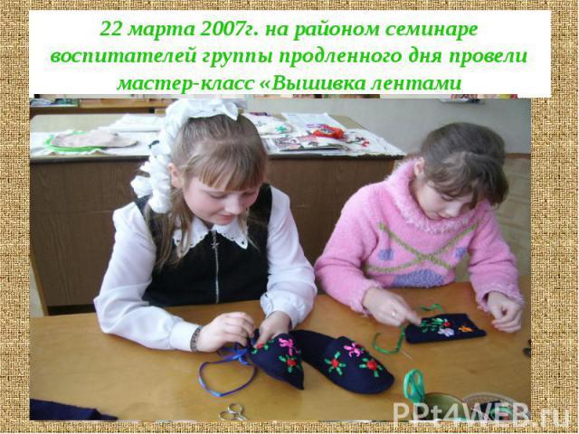 22 марта 2007г. на районом семинаре воспитателей группы продленного дня провели мастер-класс «Вышивка лентами