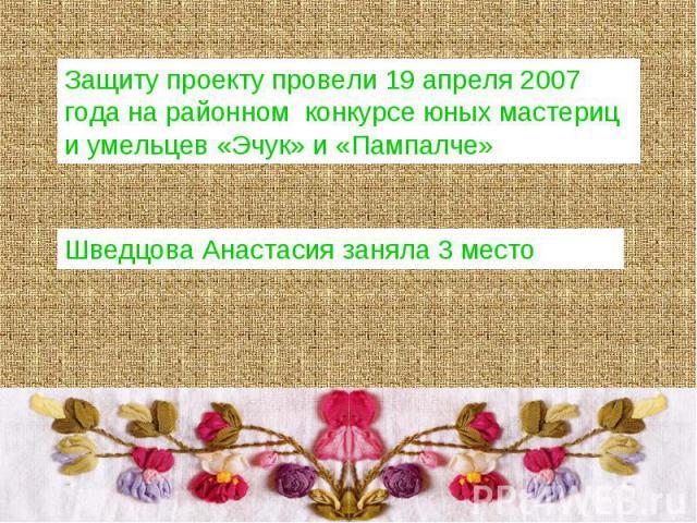 Защиту проекту провели 19 апреля 2007 года на районном конкурсе юных мастериц и умельцев «Эчук» и «Пампалче»Шведцова Анастасия заняла 3 место