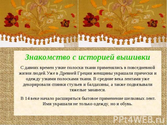 Знакомство с историей вышивкиС давних времен узкие полоски ткани применялись в повседневной жизни людей.Уже в Древней Греции женщины украшали прически и одежду узкими полосками ткани. В средние века лентами уже декорировали спинки стульев и балдахин…