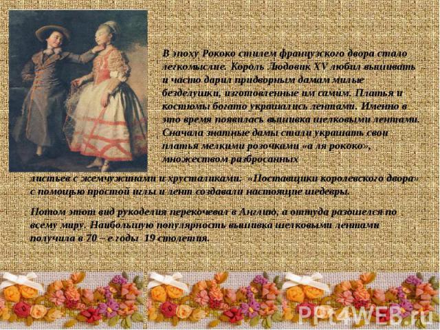 В эпоху Рококо стилем французского двора стало легкомыслие. Король Людовик XV любил вышивать и часто дарил придворным дамам милые безделушки, изготовленные им самим. Платья и костюмы богато украшались лентами. Именно в это время появилась вышивка ше…