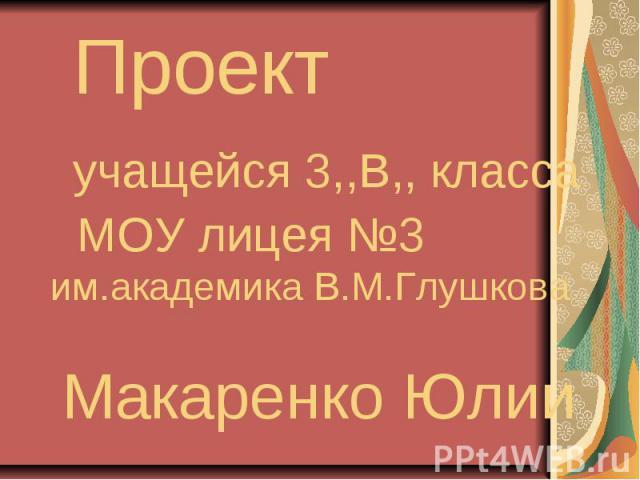 Проект учащейся 3,,В,, класса МОУ лицея №3 им.академика В.М.Глушкова Макаренко Юлии