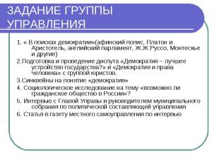 ЗАДАНИЕ ГРУППЫ УПРАВЛЕНИЯ 1. « В поисках демократии»(афинский полис, Платон и Ар