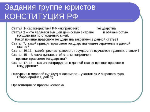 Задания группе юристов КОНСТИТУЦИЯ РФ Статья 1- характеристика РФ как правового государства.Статья 2 – что является высшей ценностью в стране и обязанностью государства по отношению к ней. Какой признак правового государства закреплен в данной стать…