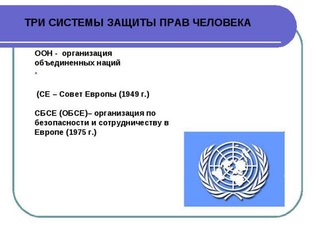 ТРИ СИСТЕМЫ ЗАЩИТЫ ПРАВ ЧЕЛОВЕКА ООН - организация объединенных нацийhttp://www.un.org/ru/ (СЕ – Совет Европы (1949 г.) http://www.coe.int/ СБСЕ (ОБСЕ)– организация по безопасности и сотрудничеству в Европе (1975 г.) http://www.osce.org/ru/
