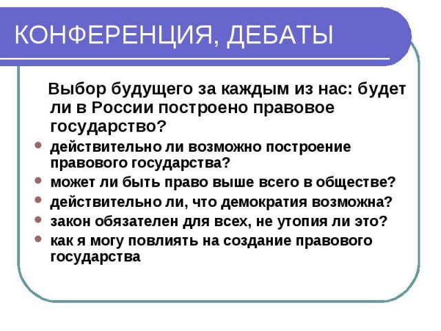 КОНФЕРЕНЦИЯ, ДЕБАТЫ Выбор будущего за каждым из нас: будет ли в России построено правовое государство?действительно ли возможно построение правового государства?может ли быть право выше всего в обществе?действительно ли, что демократия возможна?зако…