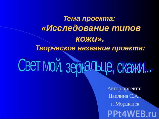 Тема проекта: «Исследование типов кожи».Творческое название проекта: Свет мой, зеркальце, скажи...Автор проекта: Цаплина С.А., г. Моршанск
