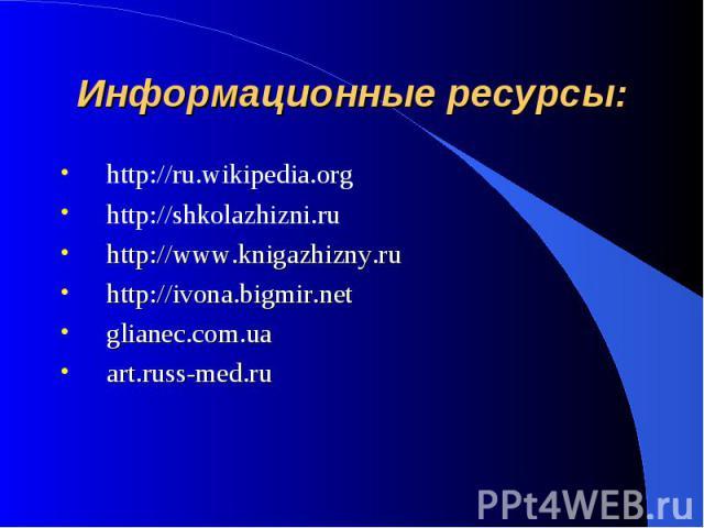 Информационные ресурсы: http://ru.wikipedia.orghttp://shkolazhizni.ruhttp://www.knigazhizny.ruhttp://ivona.bigmir.netglianec.com.uaart.russ-med.ru