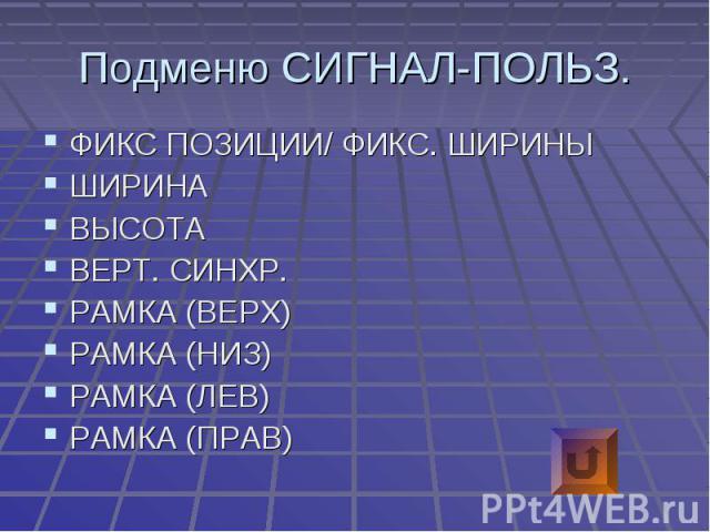 Подменю СИГНАЛ-ПОЛЬЗ. ФИКС ПОЗИЦИИ/ ФИКС. ШИРИНЫШИРИНАВЫСОТАВЕРТ. СИНХР.РАМКА (ВЕРХ)РАМКА (НИЗ)РАМКА (ЛЕВ)РАМКА (ПРАВ)