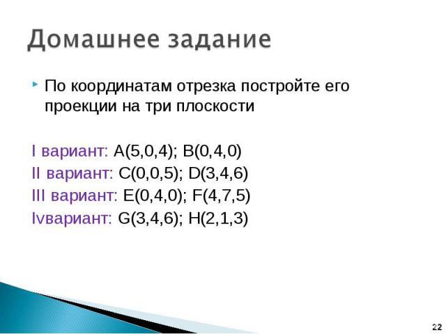 Домашнее задание По координатам отрезка постройте его проекции на три плоскостиI вариант: А(5,0,4); В(0,4,0)II вариант: C(0,0,5); D(3,4,6)III вариант: E(0,4,0); F(4,7,5)Ivвариант: G(3,4,6); H(2,1,3)
