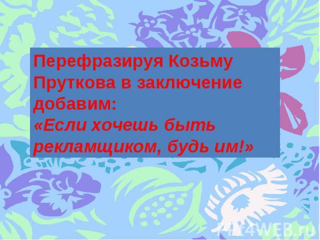 Перефразируя Козьму Пруткова в заключение добавим:«Если хочешь быть рекламщиком, будь им!»