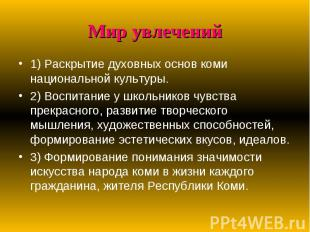 Мир увлечений 1) Раскрытие духовных основ коми национальной культуры.2) Воспитан