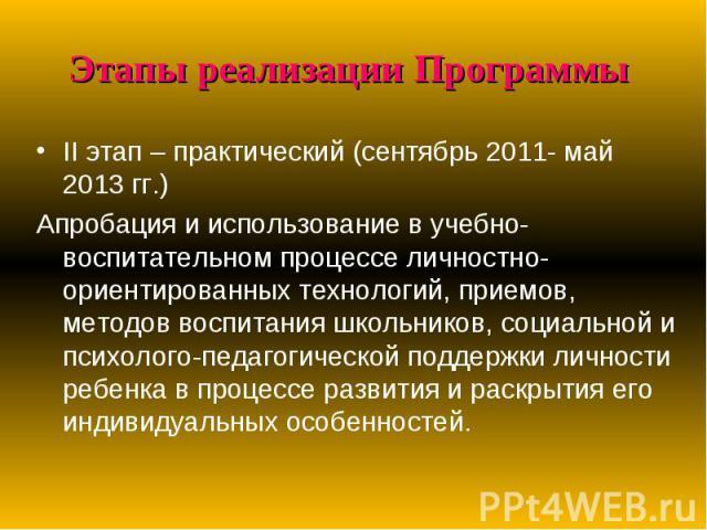 Этапы реализации Программы II этап – практический (сентябрь 2011- май 2013 гг.)Апробация и использование в учебно-воспитательном процессе личностно-ориентированных технологий, приемов, методов воспитания школьников, социальной и психолого-педагогиче…