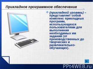 Прикладное программное обеспечение (прикладной уровень) – представляет собой ком