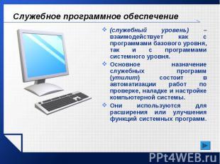 Служебное программное обеспечение (служебный уровень) – взаимодействует как с пр