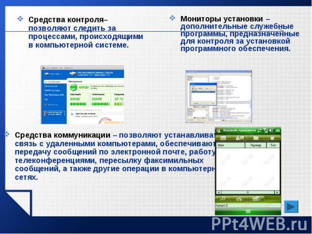 Средства контроля– позволяют следить за процессами, происходящими в компьютерной системе.Мониторы установки – дополнительные служебные программы, предназначенные для контроля за установкой программного обеспечения.Средства коммуникации – позволяют у…