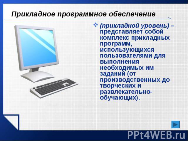 Прикладное программное обеспечение (прикладной уровень) – представляет собой комплекс прикладных программ, использующихся пользователями для выполнения необходимых им заданий (от производственных до творческих и развлекательно-обучающих).