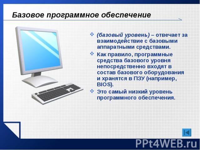 Базовое программное обеспечение (базовый уровень) – отвечает за взаимодействие с базовыми аппаратными средствами. Как правило, программные средства базового уровня непосредственно входят в состав базового оборудования и хранятся в ПЗУ (например, BIO…