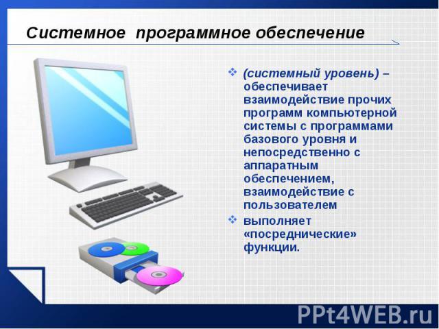 Системное программное обеспечение (системный уровень) – обеспечивает взаимодействие прочих программ компьютерной системы с программами базового уровня и непосредственно с аппаратным обеспечением, взаимодействие с пользователемвыполняет «посредническ…