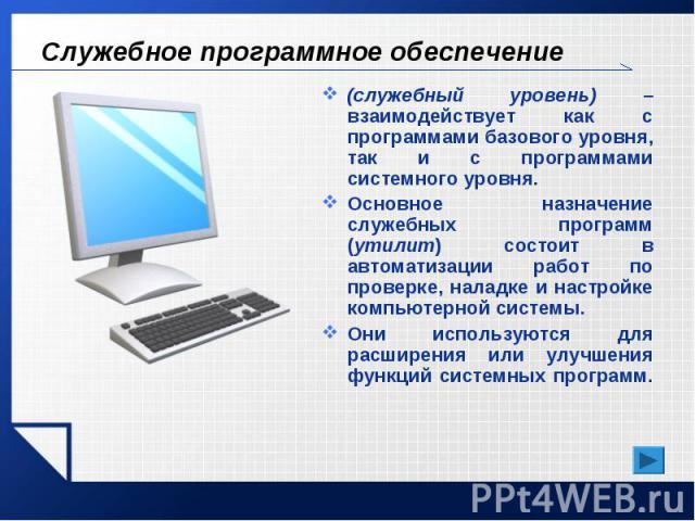 Служебное программное обеспечение (служебный уровень) – взаимодействует как с программами базового уровня, так и с программами системного уровня. Основное назначение служебных программ (утилит) состоит в автоматизации работ по проверке, наладке и на…