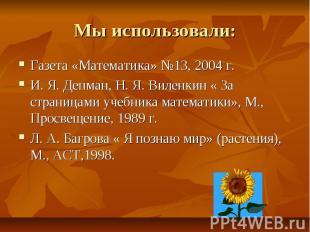 Мы использовали: Газета «Математика» №13, 2004 г.И. Я. Депман, Н. Я. Виленкин «