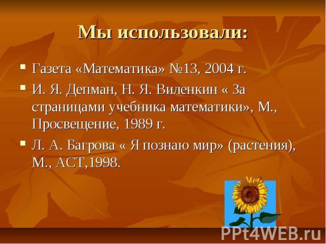 Мы использовали: Газета «Математика» №13, 2004 г.И. Я. Депман, Н. Я. Виленкин « За страницами учебника математики», М., Просвещение, 1989 г.Л. А. Багрова « Я познаю мир» (растения), М., АСТ,1998.
